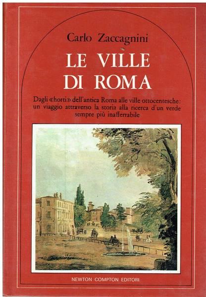 Le ville di Roma : dagli horti dell'antica Roma alle ville ottocentesche: un viaggio attraverso la storia alla ricerca d'un verde sempre piu inafferrabile