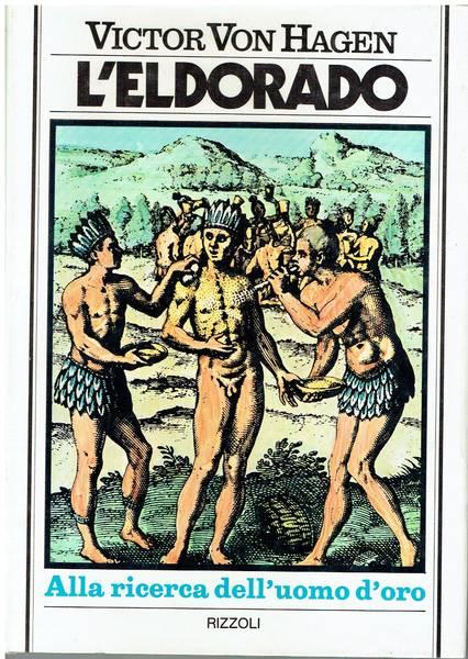 L'Eldorado : le tragiche vicende delle spedizioni europee del 16. secolo che andarono alla ricerca del mitico uomo d'oro perendo fra le foreste inaccessibili del sudamerica nell'affascinante ricostruzione storica di Victor Von Hagen