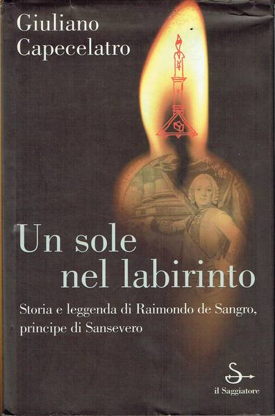 Un sole nel labirinto : storia e leggenda di Raimondo de Sangro