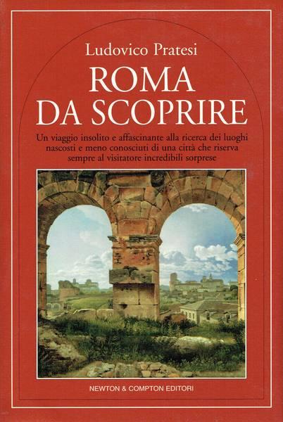 Roma da scoprire : un viaggio insolito e affascinante alla ricerca dei luoghi nascosti e meno conosciuti di una città che riserva sempre al visitatore incredibili sorprese