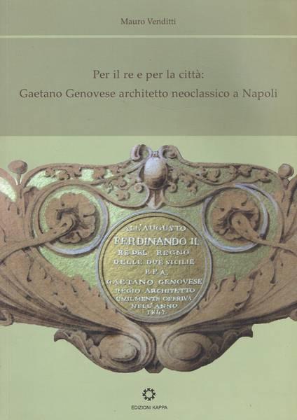 Per il re e per la città : Gaetano Genovese architetto neoclassico a Napoli