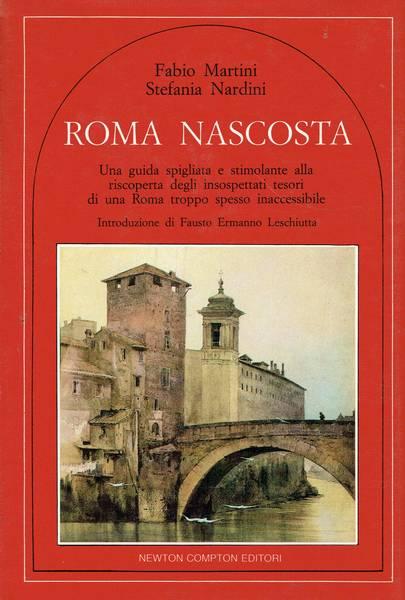 Roma nascosta : una guida spigliata e stimolante alla riscoperta degli insospettati tesori di una Roma troppo spesso inaccessibile
