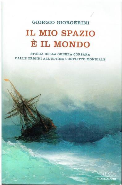 Il mio spazio è il mondo : storia della guerra corsara dalle origini all'ultimo conflitto mondiale
